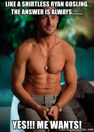 Shirtless Ryan Gosling - Like a shirtless ryan gosling, the answer is always......... yes!!! me wants!