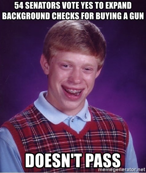 Bad Luck Brian - 54 Senators vote yes to expand background checks for buying a gun Doesn't pass
