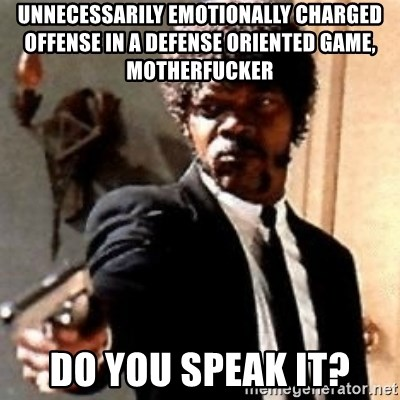English motherfucker, do you speak it? - Unnecessarily emotionally charged  Offense in a defense oriented Game, Motherfucker Do you speak it?