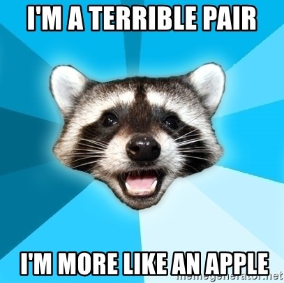 Lame Pun Coon - I'm a terrible pair  I'm more like an apple