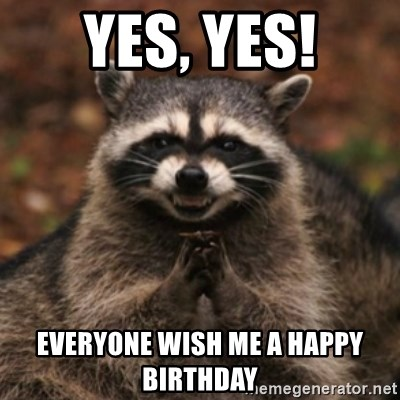 evil raccoon - Yes, yes! Everyone wish me a happy birthday