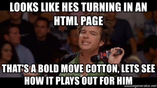 Bold Move Cotton - Looks like hes turning in an html page That's a bold move cotton, lets see how it plays out for him