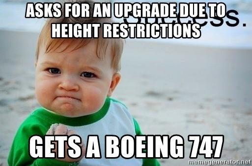 success baby - ASKS FOR AN UPGRADE DUE TO HEIGHT RESTRICTIONS GETS A BOEING 747