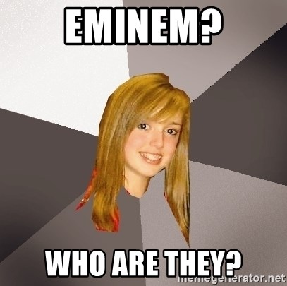 Musically Oblivious 8th Grader - eminem? who are they?