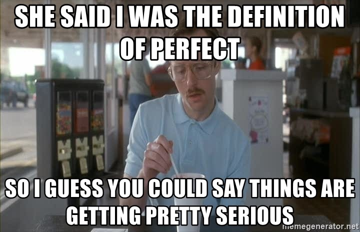 so i guess you could say things are getting pretty serious - she said i was the definition of perfect so i guess you could say things are getting pretty serious