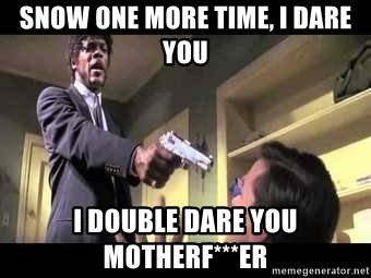Say what again - Snow one more time, i dare you I double dare you motherF***er