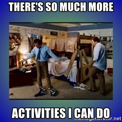 There's so much more room - There's so much more  activities i can do