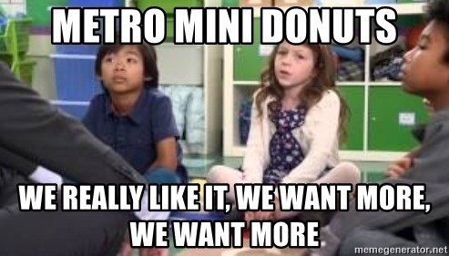 We want more we want more - Metro mini donuts We really like it, we want moRe, we want more