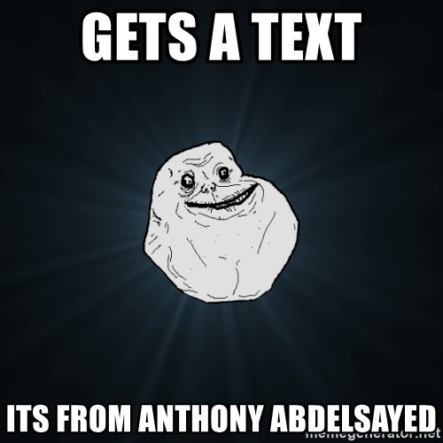 Forever Alone - gETS A TEXT iTS FROM aNTHONY aBDELSAYED