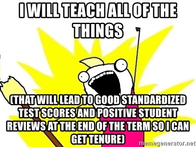 X ALL THE THINGS - I will teach ALL OF THE THINGS  (that will lead to good standardized test scores and positive student reviews at the end of the term so i can get tenure)