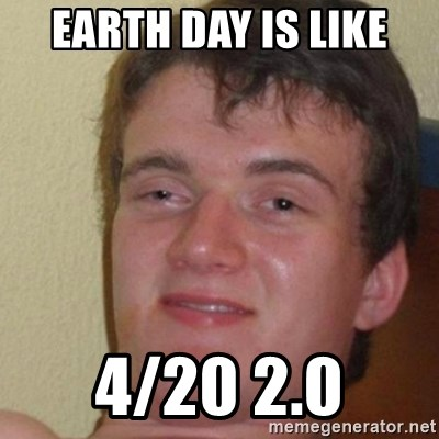 really high guy - Earth day is like 4/20 2.0
