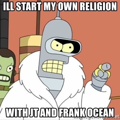 I'll start my own - ill start my own religion with JT and FRANK OCEAN