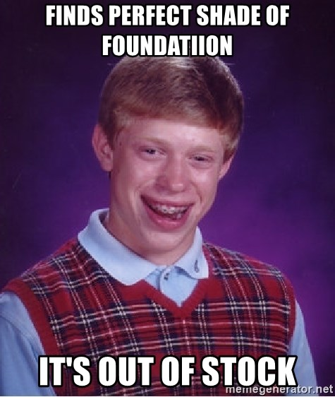 Bad Luck Brian - finds perfect shade of foundatiion it's out of stock