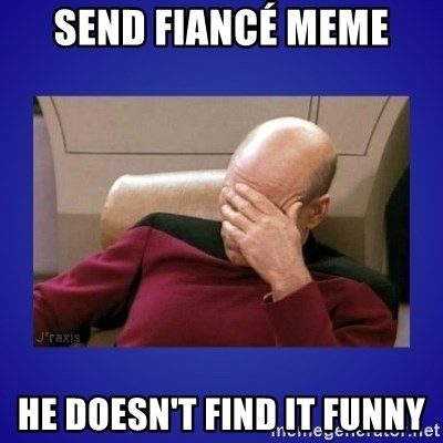 Picard facepalm  - Send fiancé meme He doesn't find it funny