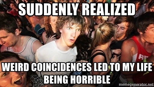 Sudden Realization Ralph - suddenly realized weird coincidences led to my life being horrible
