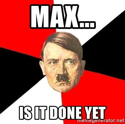 Advice Hitler - Max... Is it done yet