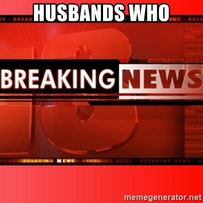 This breaking news meme - HUSBANDS WHO