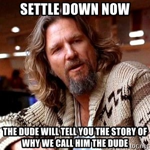 Big Lebowski - Settle Down now The dude will tell you the story of why we call him the dude