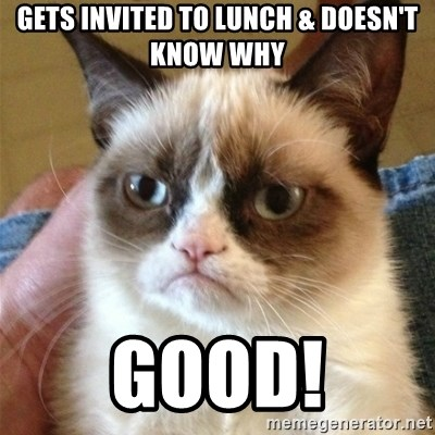 Grumpy Cat  - Gets invited to lunch & doesn't know why good!