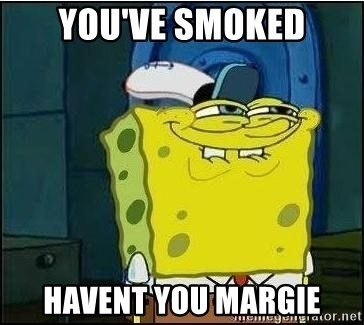 Spongebob Face - you've smoked havent you margie