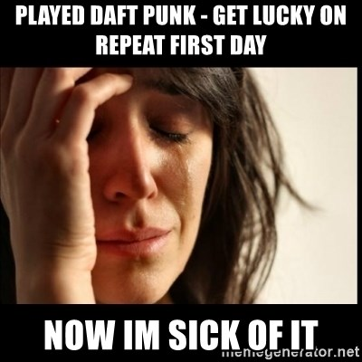 First World Problems - played daft punk - get lucky on repeat first day now im sick of it