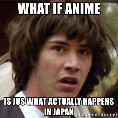 Conspiracy Keanu - what if anime  is jus what actually happens in japan