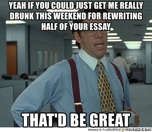 Yeah If You Could Just - Yeah if you could just get me really drunk this weekend for rewriting half of your essay that'd be great
