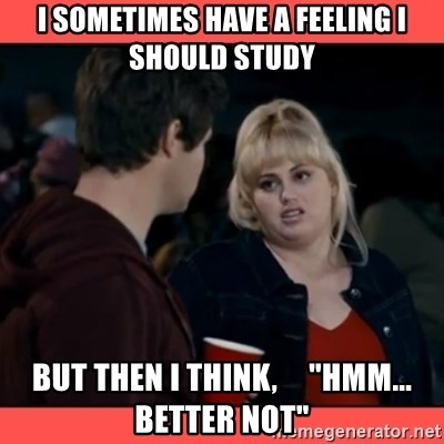 """Doubtful Fat Amy  - I sometimes have a feeling I should study but then I think,     """"hmm... better not"""""""