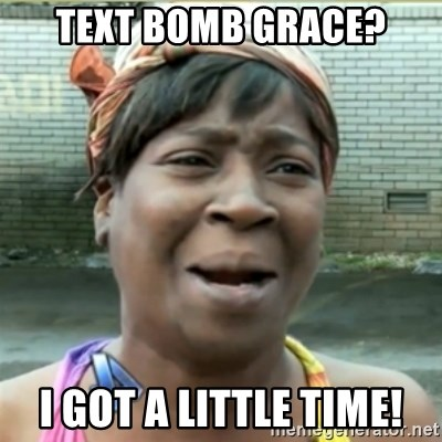 Ain't Nobody got time fo that - Text bomb grace? I got a little time!
