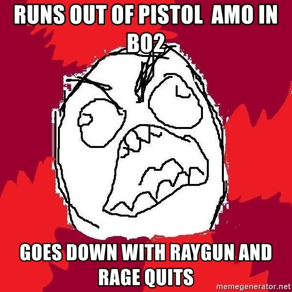 Rage FU - runs out of pistol  amo in bo2 goes down with raygun and rage quits