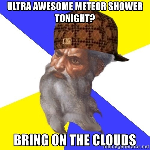 Scumbag God - Ultra awesome Meteor shower tonight? bring on the clouds