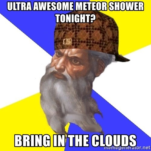 Scumbag God - ultra awesome meteor shower tonight? bring in the clouds