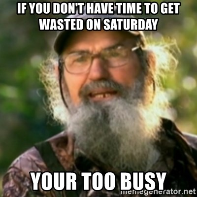 Duck Dynasty - Uncle Si  - If you don't have time To get wasted on Saturday Your too busy