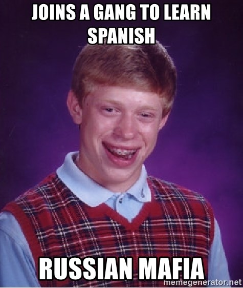 Bad Luck Brian - joins a gang to learn spanish russian mafia