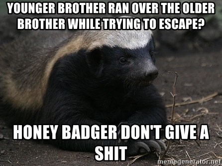 Honey Badger - Younger brother ran over the older brother while trying to escape? Honey badger don't give a shit