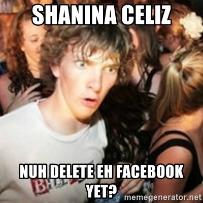 sudden realization guy - Shanina celiz nuh delete eh facebook yet?