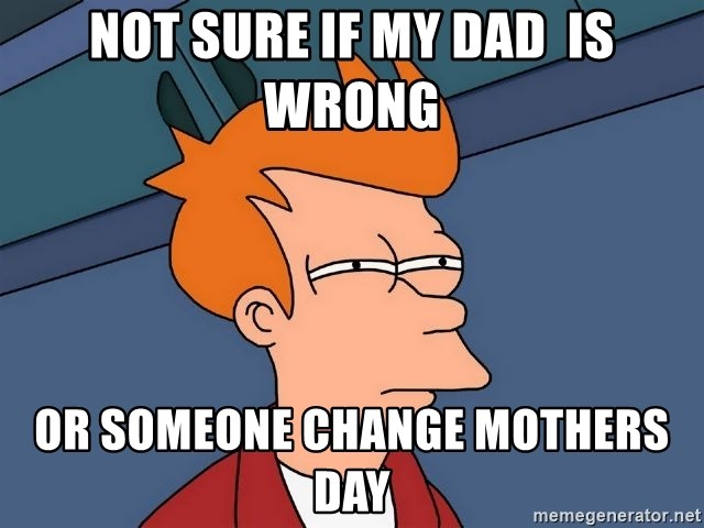 Futurama Fry - Not sure if my dad  is wrong or someone change mothers day