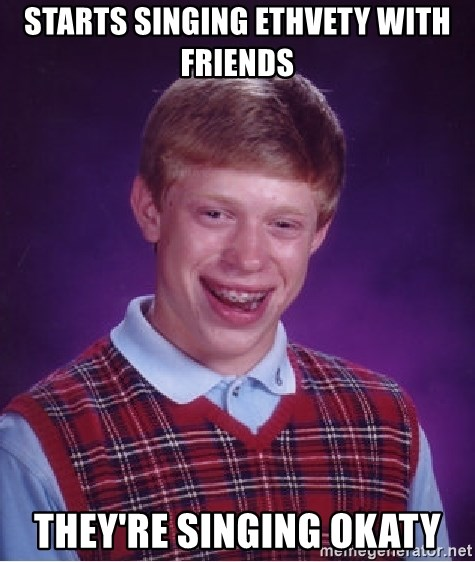 Bad Luck Brian - Starts singing Ethvety with friends They're Singing Okaty