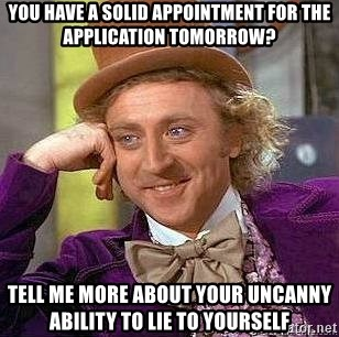 Willy Wonka - You have a solid appointment for the application tomorrow? Tell me more about your uncanny ability to lie to yourself