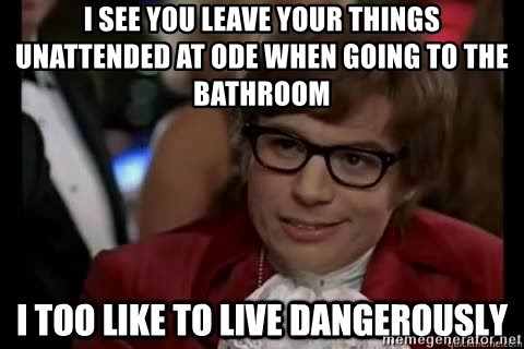 I too like to live dangerously - I SEE YOU LEAVE YOUR THINGS UNATTENDED AT ODE WHEN GOING TO THE BATHROOM