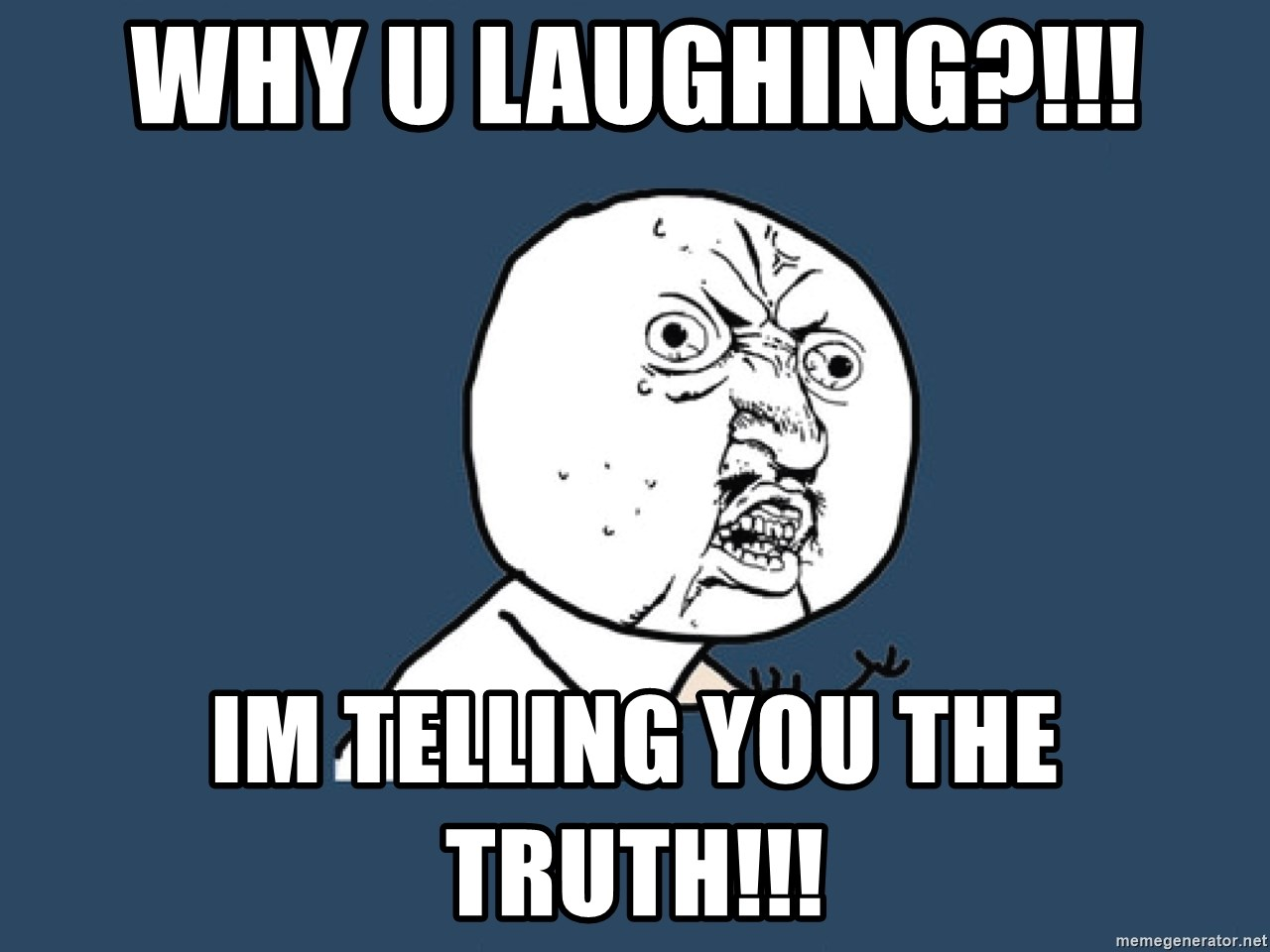 Y U No - WHY U LAUGHING?!!! IM TELLING YOU THE TRUTH!!!