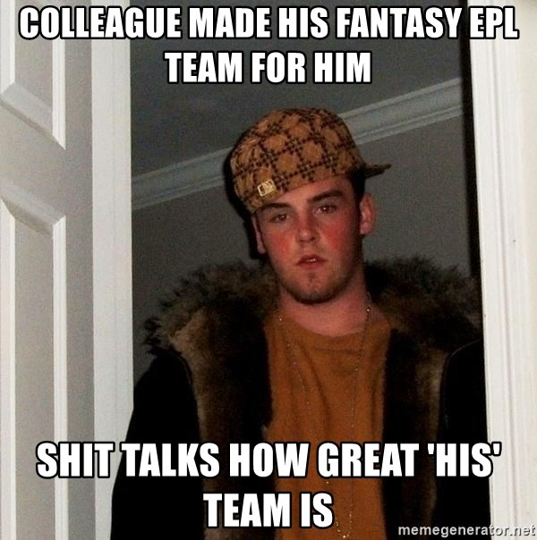 Scumbag Steve - colleague made his fantasy epl team for him shit talks how great 'his' team is