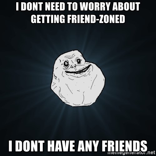 Forever Alone - I dont need to worry about getting friend-zoned i dont have any friends
