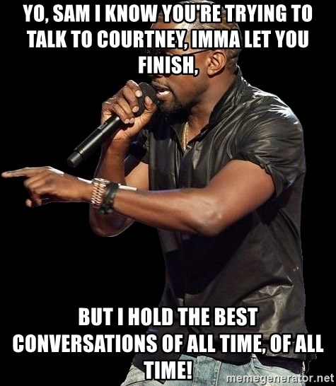 Kanye West - Yo, Sam I know you're trying to talk to courtney, imma let you finish, but I hold the best conversations of all time, of all time!