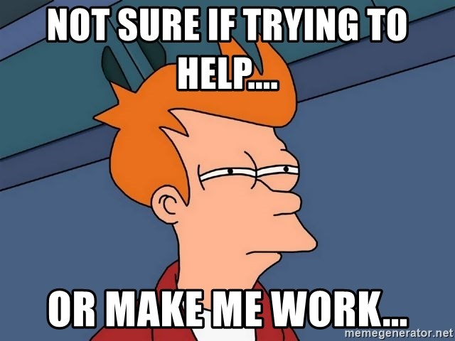 Futurama Fry - not sure if trying to help.... or make me work...