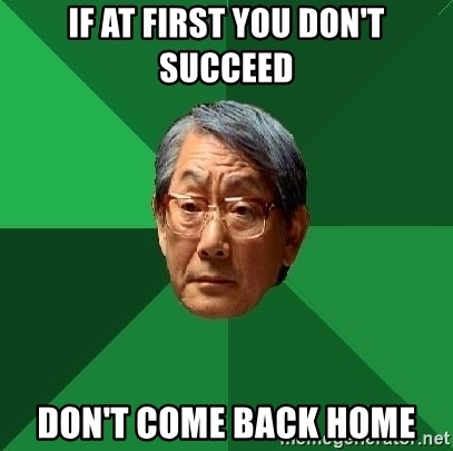 High Expectations Asian Father - if at first you don't succeed don't come back home