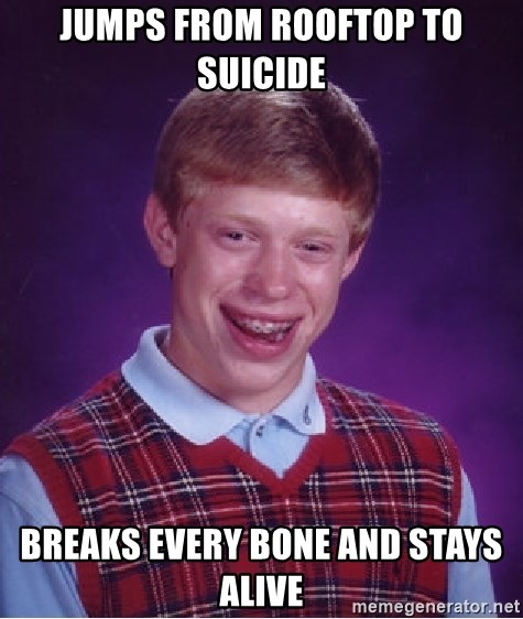 Bad Luck Brian - Jumps from rooftop to suicide breaks every bone and stays alive