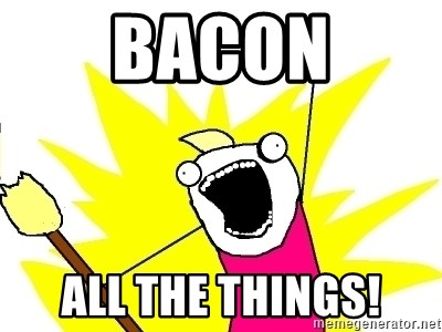 X ALL THE THINGS - bacon all the things!