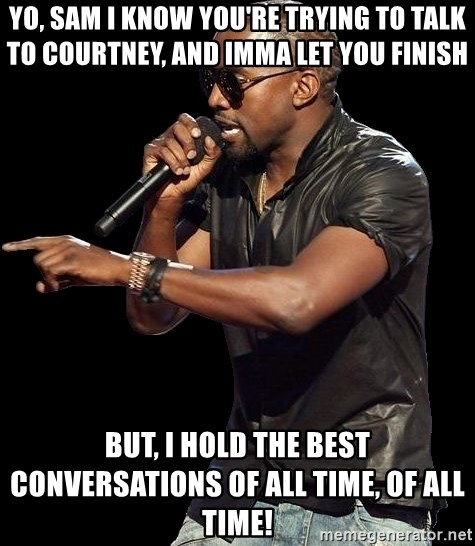 Kanye West - yo, sam i know you're trying to talk to courtney, and imma let you finish but, i hold the best conversations of all time, of all time!