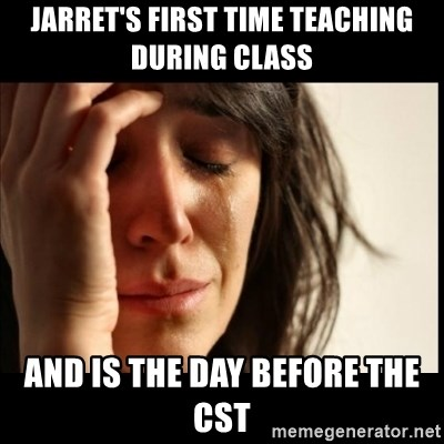 First World Problems - jarret's first time teaching during class and is the day before the cst